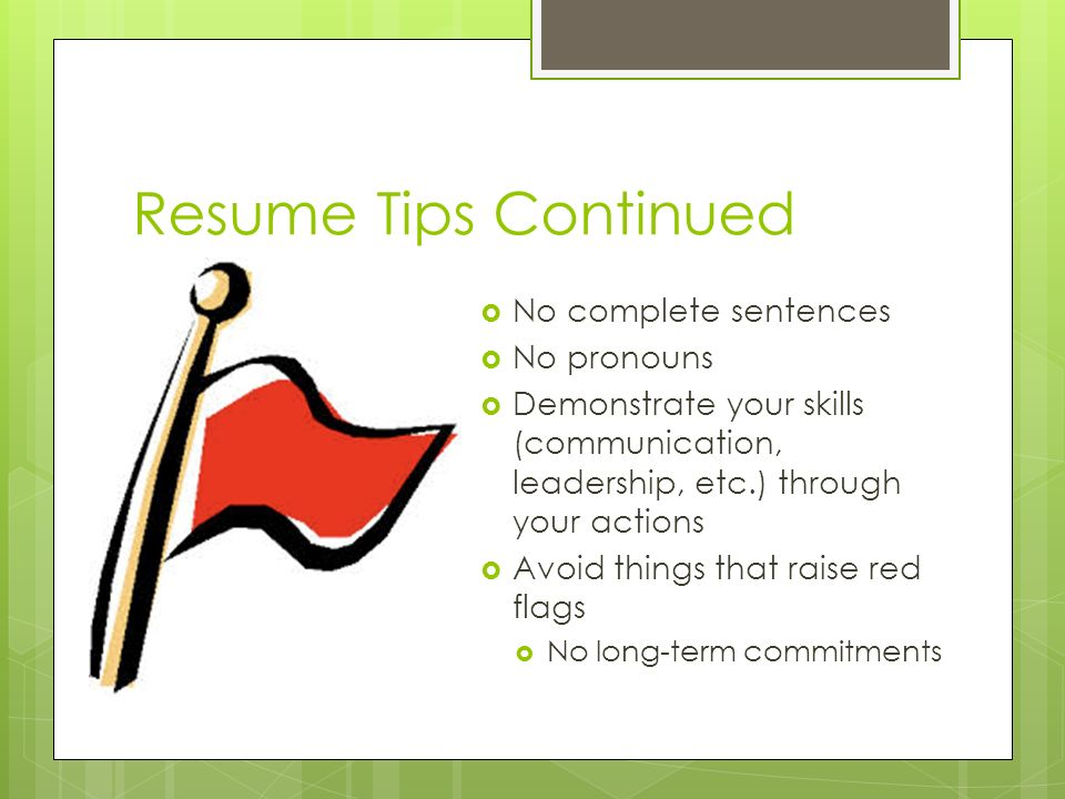 Resume Tips Continued  No complete sentences  No pronouns  Demonstrate your skills (communication, leadership, etc.) through your actions  Avoid things that raise red flags  No long-term commitments