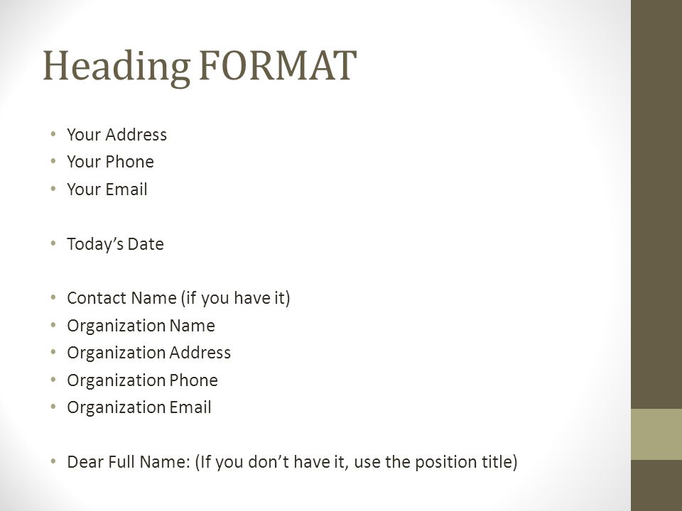 Heading FORMAT Your Address Your Phone Your  Today's Date Contact Name (if you have it) Organization Name Organization Address Organization Phone Organization  Dear Full Name: (If you don't have it, use the position title)