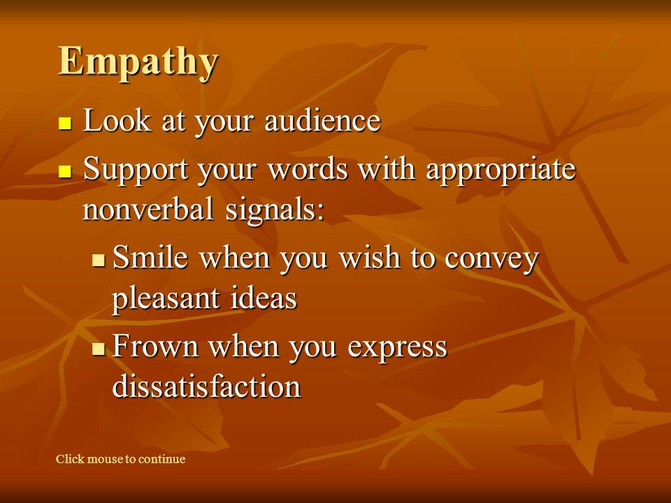 Empathy Look at your audience Look at your audience Support your words with appropriate nonverbal signals: Support your words with appropriate nonverbal signals: Smile when you wish to convey pleasant ideas Smile when you wish to convey pleasant ideas Frown when you express dissatisfaction Frown when you express dissatisfaction Click mouse to continue