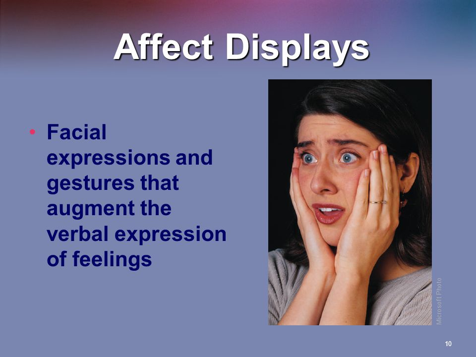 10 Affect Displays Facial expressions and gestures that augment the verbal expression of feelings Microsoft Photo