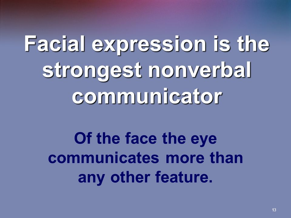 13 Facial expression is the strongest nonverbal communicator Of the face the eye communicates more than any other feature.