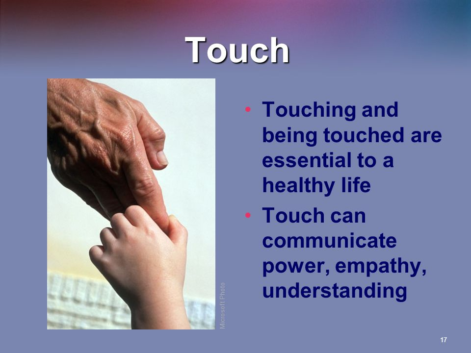 17 Touch Touching and being touched are essential to a healthy life Touch can communicate power, empathy, understanding Microsoft Photo