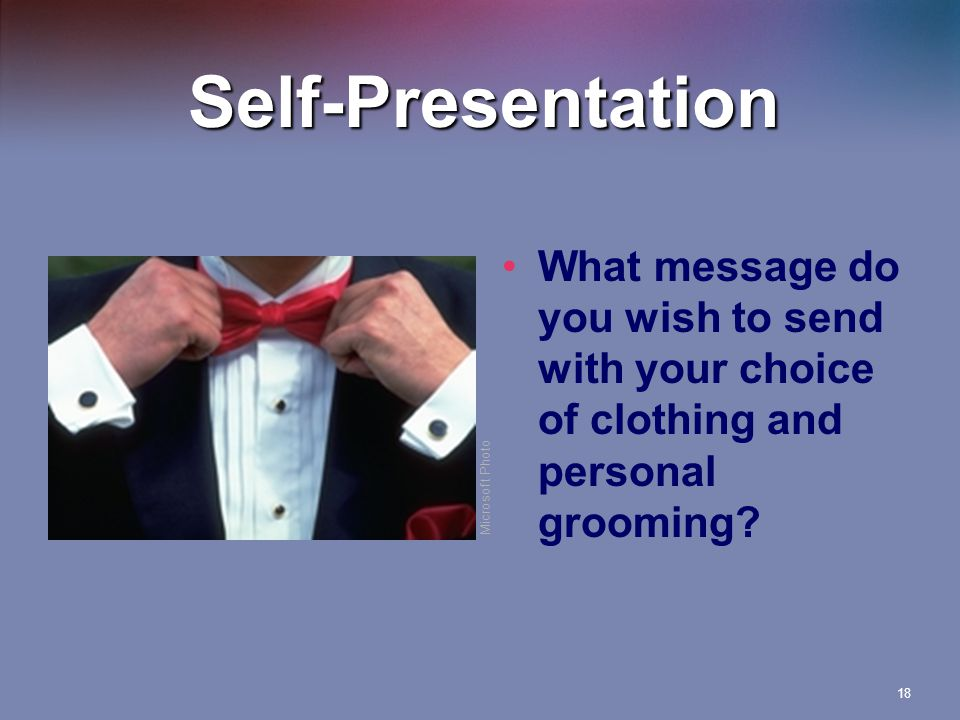 18 Self-Presentation What message do you wish to send with your choice of clothing and personal grooming.