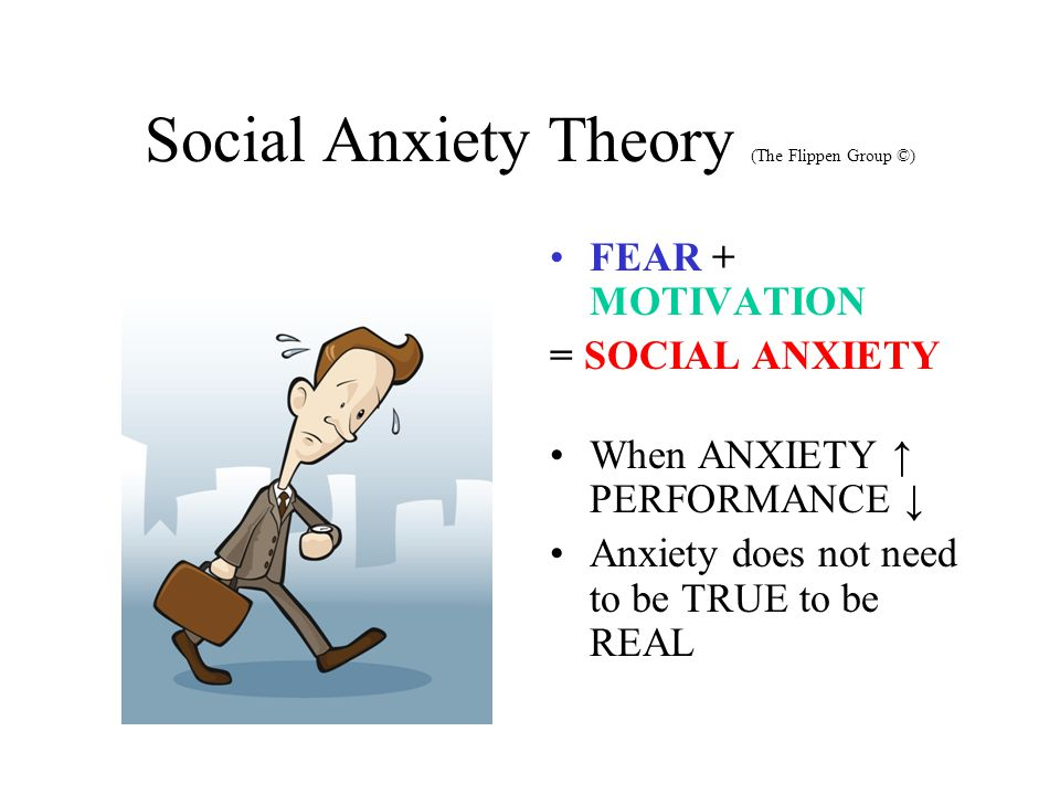 Social Anxiety Theory (The Flippen Group ©) FEAR + MOTIVATION = SOCIAL ANXIETY When ANXIETY ↑ PERFORMANCE ↓ Anxiety does not need to be TRUE to be REAL