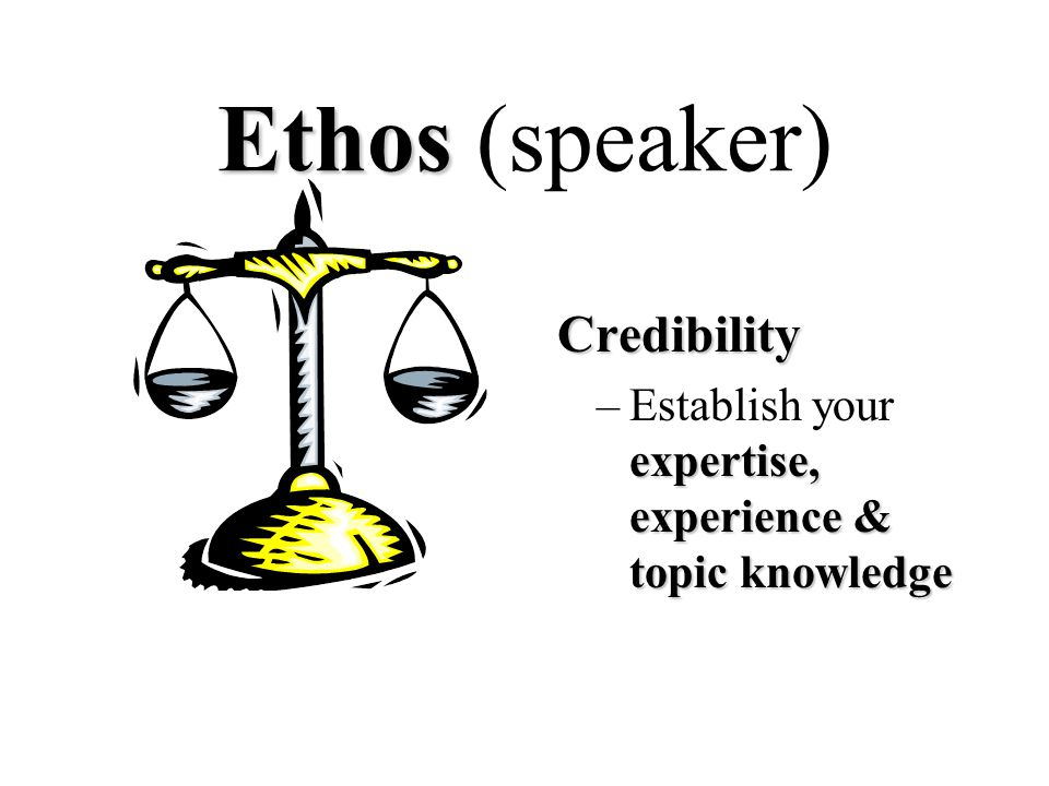 Ethos Ethos (speaker) Credibility expertise, experience & topic knowledge –Establish your expertise, experience & topic knowledge