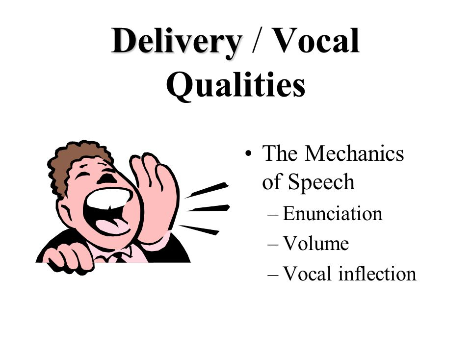 Delivery Delivery / Vocal Qualities The Mechanics of Speech –Enunciation –Volume –Vocal inflection