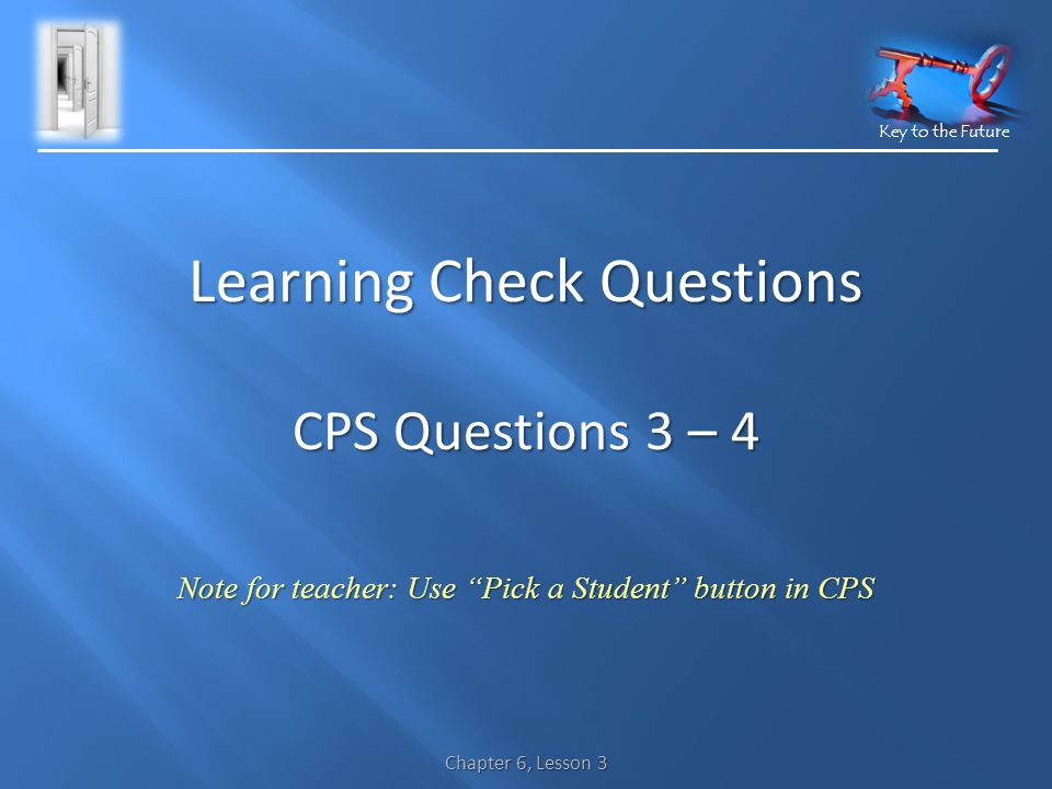 Key to the Future Chapter 6, Lesson 3 Learning Check Questions CPS Questions 3 – 4 Note for teacher: Use Pick a Student button in CPS