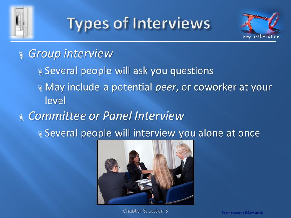 Key to the Future  Group interview  Several people will ask you questions  May include a potential peer, or coworker at your level  Committee or Panel Interview  Several people will interview you alone at once Chapter 6, Lesson 3 Photo courtesy of Shutterstock