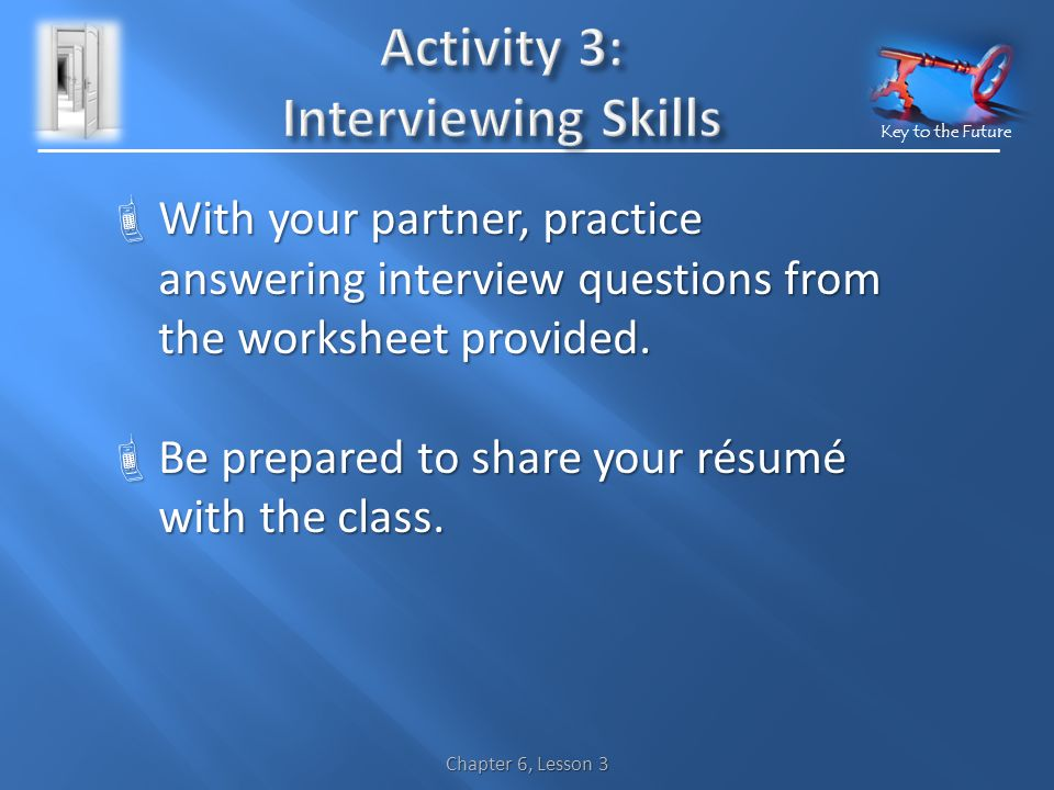 Key to the Future  With your partner, practice answering interview questions from the worksheet provided.