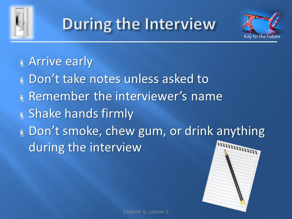 Key to the Future  Arrive early  Don't take notes unless asked to  Remember the interviewer's name  Shake hands firmly  Don't smoke, chew gum, or drink anything during the interview Chapter 6, Lesson 3