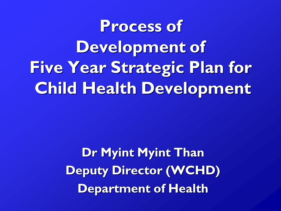 Process of Development of Five Year Strategic Plan for Child Health Development Dr Myint Myint Than Deputy Director (WCHD) Department of Health