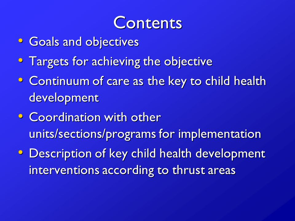 Contents Goals and objectives Goals and objectives Targets for achieving the objective Targets for achieving the objective Continuum of care as the key to child health development Continuum of care as the key to child health development Coordination with other units/sections/programs for implementation Coordination with other units/sections/programs for implementation Description of key child health development interventions according to thrust areas Description of key child health development interventions according to thrust areas