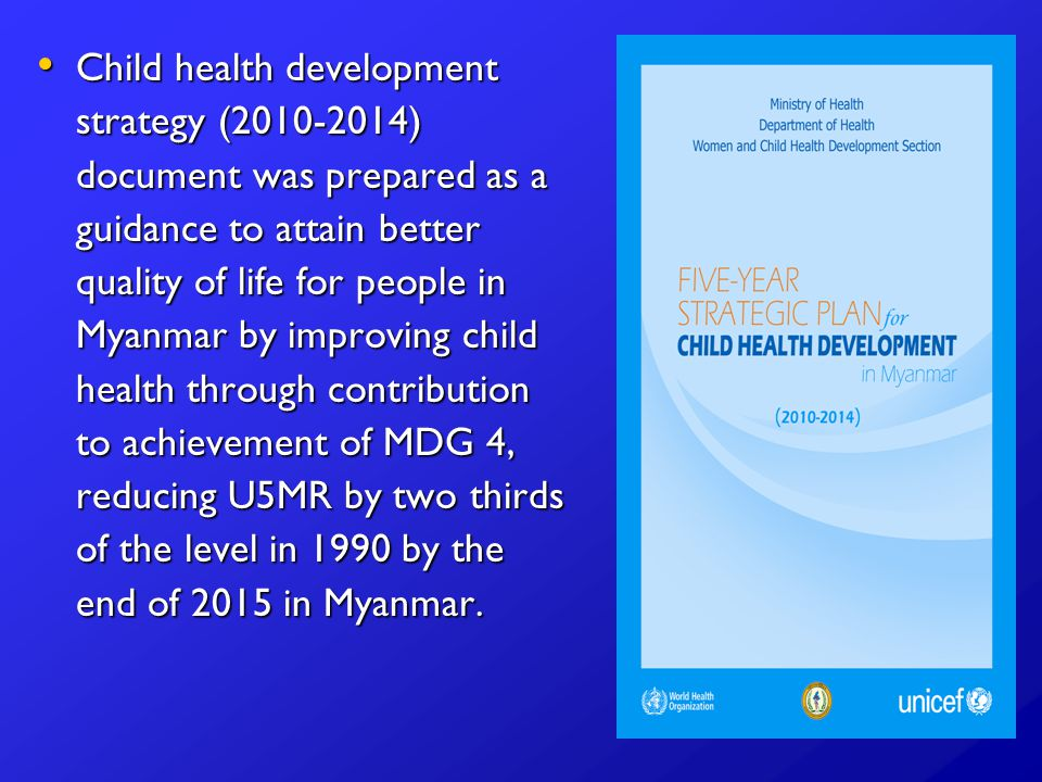 Child health development strategy ( ) document was prepared as a guidance to attain better quality of life for people in Myanmar by improving child health through contribution to achievement of MDG 4, reducing U5MR by two thirds of the level in 1990 by the end of 2015 in Myanmar.
