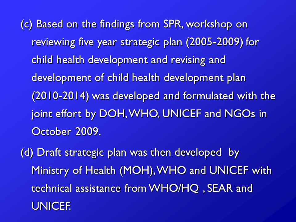 (c) Based on the findings from SPR, workshop on reviewing five year strategic plan ( ) for child health development and revising and development of child health development plan ( ) was developed and formulated with the joint effort by DOH, WHO, UNICEF and NGOs in October 2009.