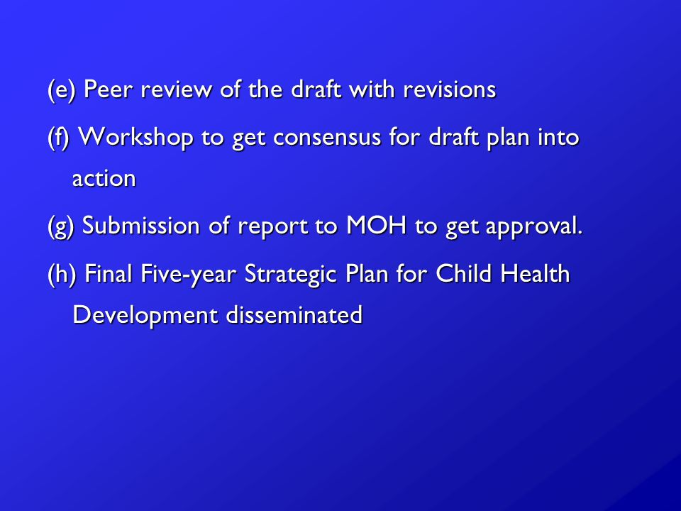 (e) Peer review of the draft with revisions (f) Workshop to get consensus for draft plan into action (g) Submission of report to MOH to get approval.