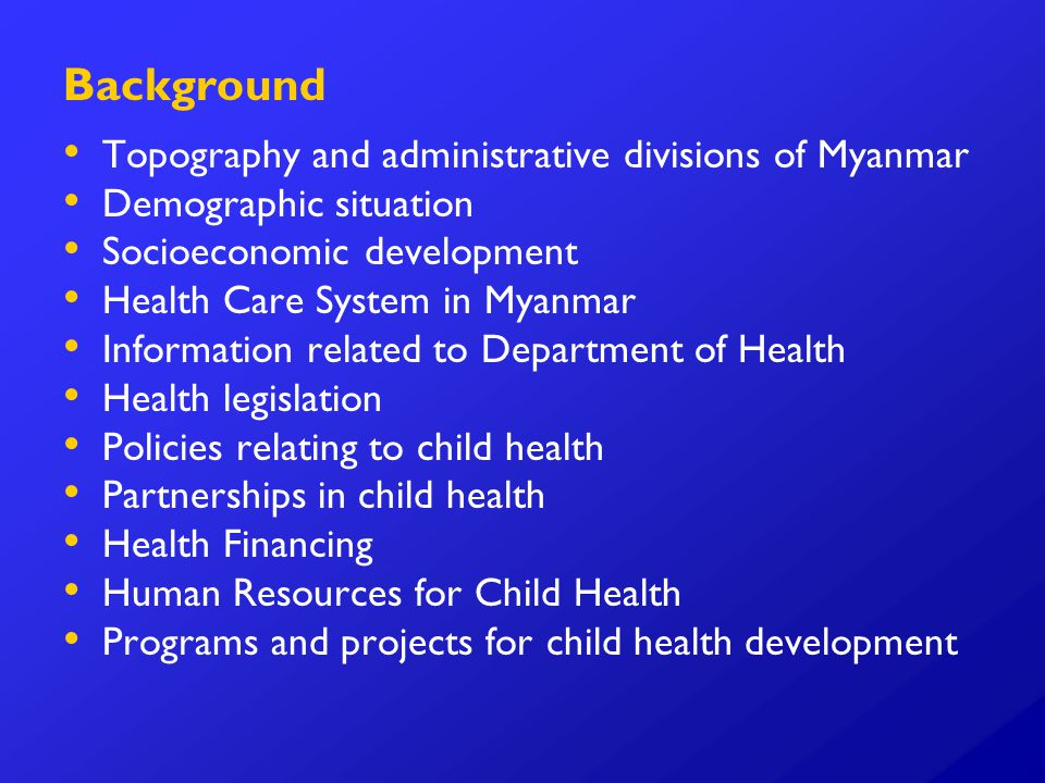 Background Topography and administrative divisions of Myanmar Demographic situation Socioeconomic development Health Care System in Myanmar Information related to Department of Health Health legislation Policies relating to child health Partnerships in child health Health Financing Human Resources for Child Health Programs and projects for child health development