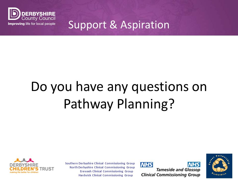 Southern Derbyshire Clinical Commissioning Group North Derbyshire Clinical Commissioning Group Erewash Clinical Commissioning Group Hardwick Clinical Commissioning Group Support & Aspiration Do you have any questions on Pathway Planning