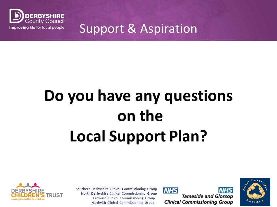 Southern Derbyshire Clinical Commissioning Group North Derbyshire Clinical Commissioning Group Erewash Clinical Commissioning Group Hardwick Clinical Commissioning Group Support & Aspiration Do you have any questions on the Local Support Plan