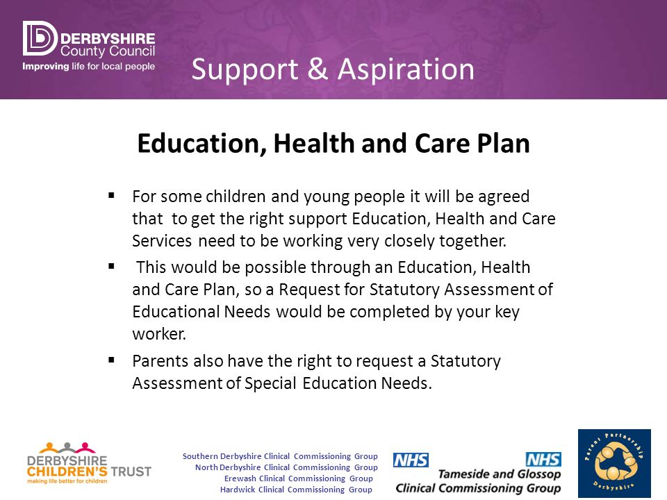 Southern Derbyshire Clinical Commissioning Group North Derbyshire Clinical Commissioning Group Erewash Clinical Commissioning Group Hardwick Clinical Commissioning Group Support & Aspiration Education, Health and Care Plan  For some children and young people it will be agreed that to get the right support Education, Health and Care Services need to be working very closely together.