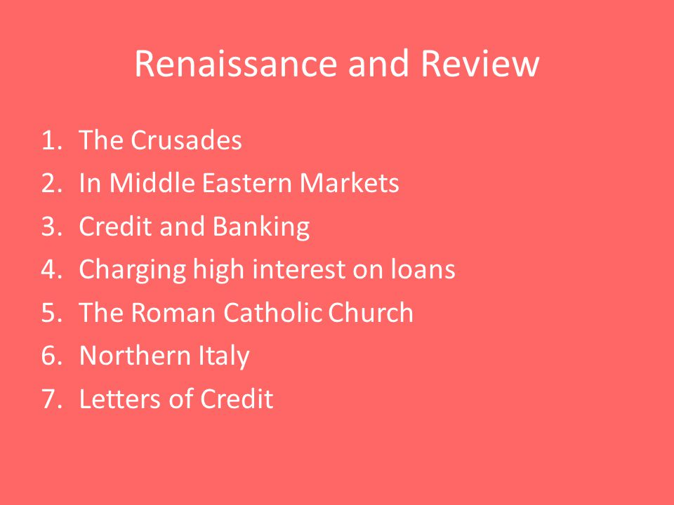 1.The Crusades 2.In Middle Eastern Markets 3.Credit and Banking 4.Charging high interest on loans 5.The Roman Catholic Church 6.Northern Italy 7.Letters of Credit