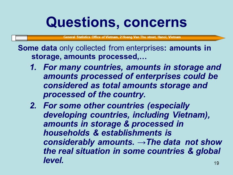 General Statistics Office of Vietnam, 2 Hoang Van Thu street, Hanoi, Vietnam 19 Questions, concerns Some data only collected from enterprises: amounts in storage, amounts processed,… 1.For many countries, amounts in storage and amounts processed of enterprises could be considered as total amounts storage and processed of the country.