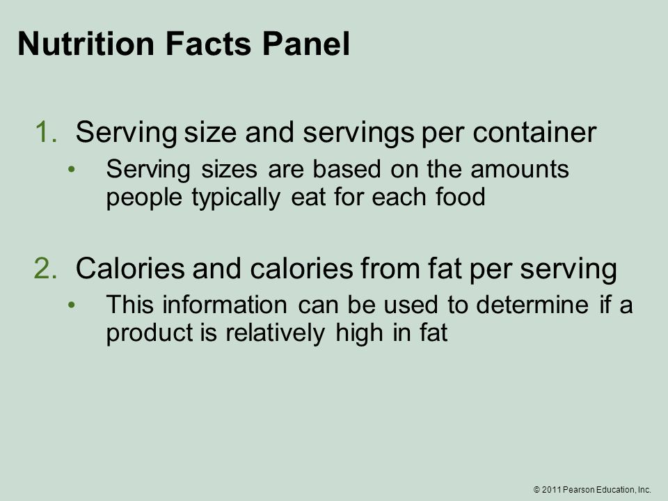 Nutrition Facts Panel 1.Serving size and servings per container Serving sizes are based on the amounts people typically eat for each food 2.Calories and calories from fat per serving This information can be used to determine if a product is relatively high in fat