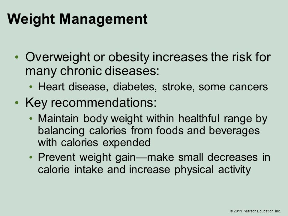 Weight Management Overweight or obesity increases the risk for many chronic diseases: Heart disease, diabetes, stroke, some cancers Key recommendations: Maintain body weight within healthful range by balancing calories from foods and beverages with calories expended Prevent weight gain—make small decreases in calorie intake and increase physical activity