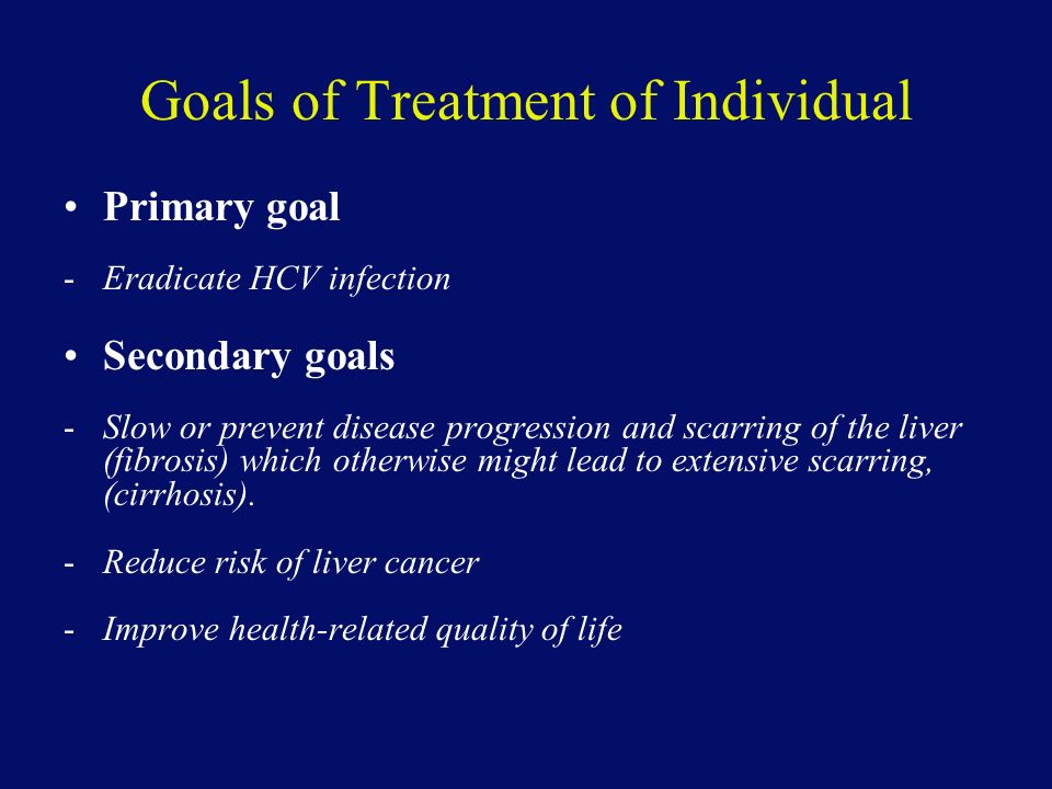 Goals of Treatment of Individual Primary goal -Eradicate HCV infection Secondary goals -Slow or prevent disease progression and scarring of the liver (fibrosis) which otherwise might lead to extensive scarring, (cirrhosis).