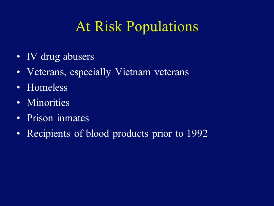 At Risk Populations IV drug abusers Veterans, especially Vietnam veterans Homeless Minorities Prison inmates Recipients of blood products prior to 1992