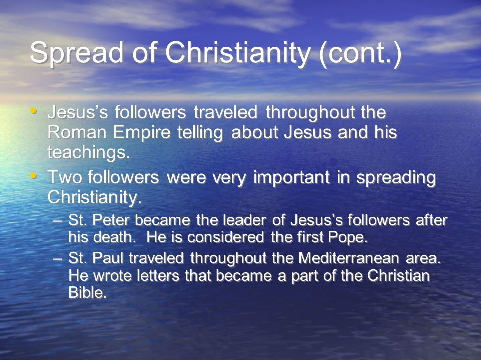 Spread of Christianity (cont.) Jesus's followers traveled throughout the Roman Empire telling about Jesus and his teachings.