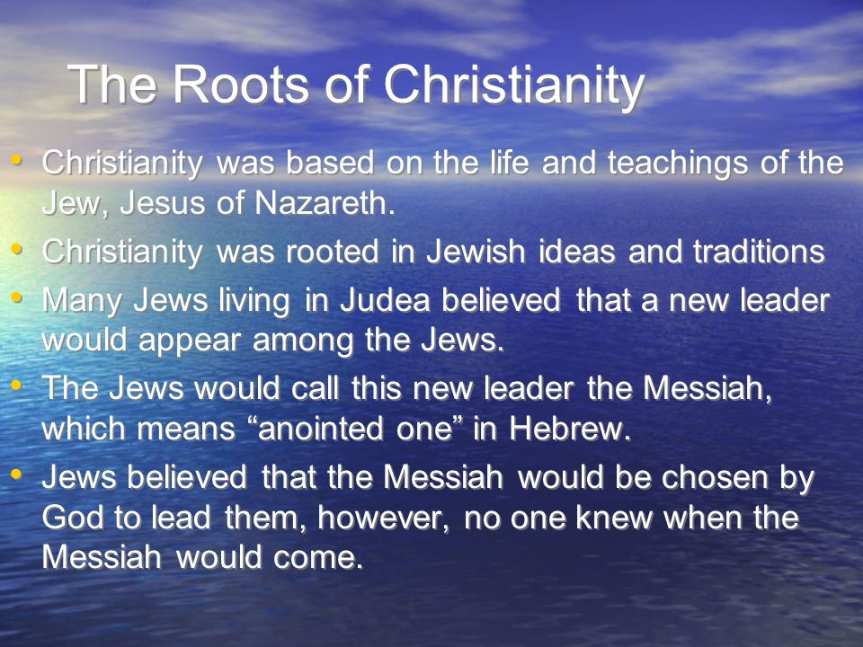 The Roots of Christianity Christianity was based on the life and teachings of the Jew, Jesus of Nazareth.