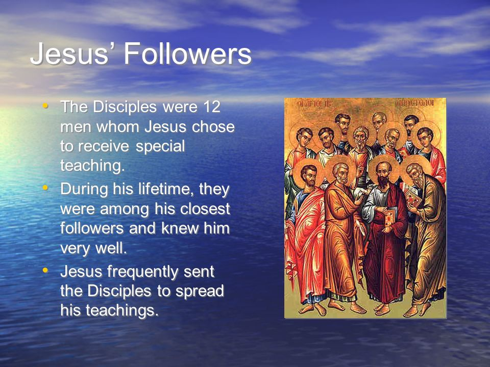 Jesus' Followers The Disciples were 12 men whom Jesus chose to receive special teaching.