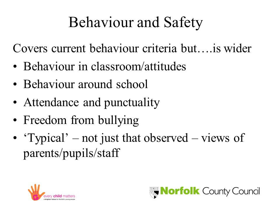Behaviour and Safety Covers current behaviour criteria but….is wider Behaviour in classroom/attitudes Behaviour around school Attendance and punctuality Freedom from bullying 'Typical' – not just that observed – views of parents/pupils/staff