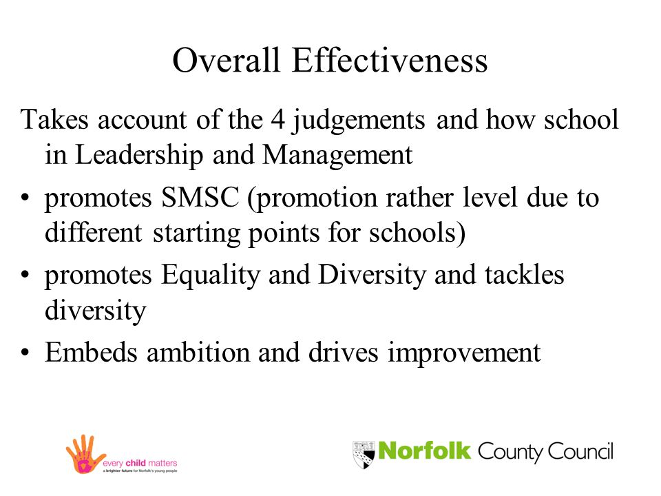 Overall Effectiveness Takes account of the 4 judgements and how school in Leadership and Management promotes SMSC (promotion rather level due to different starting points for schools) promotes Equality and Diversity and tackles diversity Embeds ambition and drives improvement