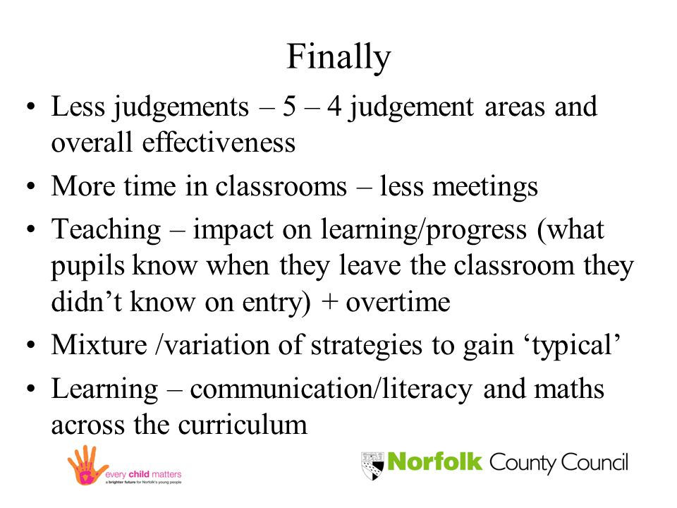 Finally Less judgements – 5 – 4 judgement areas and overall effectiveness More time in classrooms – less meetings Teaching – impact on learning/progress (what pupils know when they leave the classroom they didn't know on entry) + overtime Mixture /variation of strategies to gain 'typical' Learning – communication/literacy and maths across the curriculum