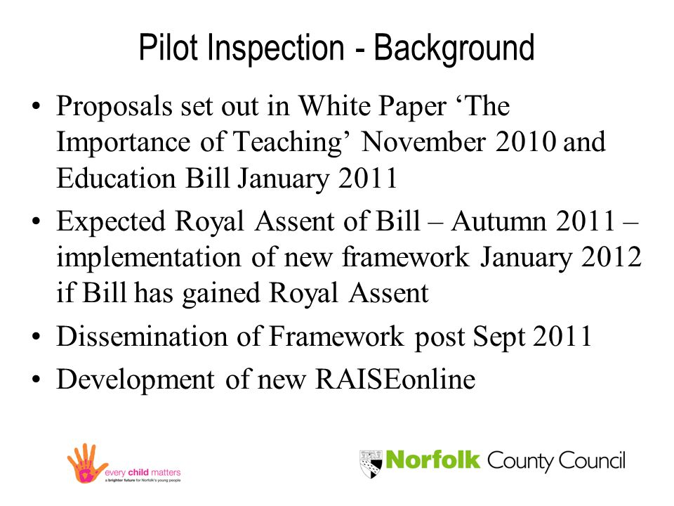 Pilot Inspection - Background Proposals set out in White Paper 'The Importance of Teaching' November 2010 and Education Bill January 2011 Expected Royal Assent of Bill – Autumn 2011 – implementation of new framework January 2012 if Bill has gained Royal Assent Dissemination of Framework post Sept 2011 Development of new RAISEonline