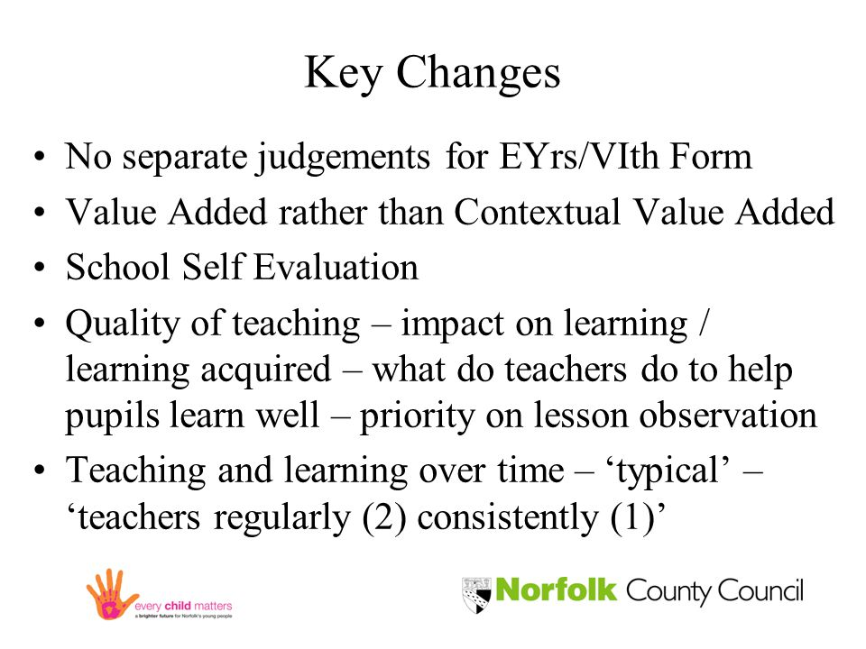 Key Changes No separate judgements for EYrs/VIth Form Value Added rather than Contextual Value Added School Self Evaluation Quality of teaching – impact on learning / learning acquired – what do teachers do to help pupils learn well – priority on lesson observation Teaching and learning over time – 'typical' – 'teachers regularly (2) consistently (1)'