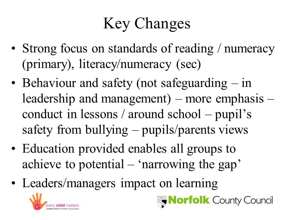 Key Changes Strong focus on standards of reading / numeracy (primary), literacy/numeracy (sec) Behaviour and safety (not safeguarding – in leadership and management) – more emphasis – conduct in lessons / around school – pupil's safety from bullying – pupils/parents views Education provided enables all groups to achieve to potential – 'narrowing the gap' Leaders/managers impact on learning