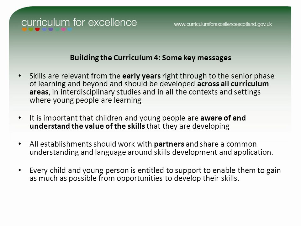 Building the Curriculum 4: Some key messages Skills are relevant from the early years right through to the senior phase of learning and beyond and should be developed across all curriculum areas, in interdisciplinary studies and in all the contexts and settings where young people are learning It is important that children and young people are aware of and understand the value of the skills that they are developing All establishments should work with partners and share a common understanding and language around skills development and application.