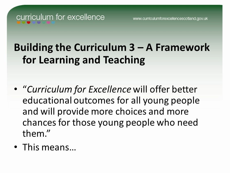 Building the Curriculum 3 – A Framework for Learning and Teaching Curriculum for Excellence will offer better educational outcomes for all young people and will provide more choices and more chances for those young people who need them. This means…