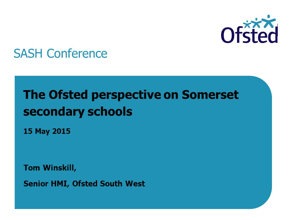 SASH Conference The Ofsted perspective on Somerset secondary schools 15 May 2015 Tom Winskill, Senior HMI, Ofsted South West 15 May 2015