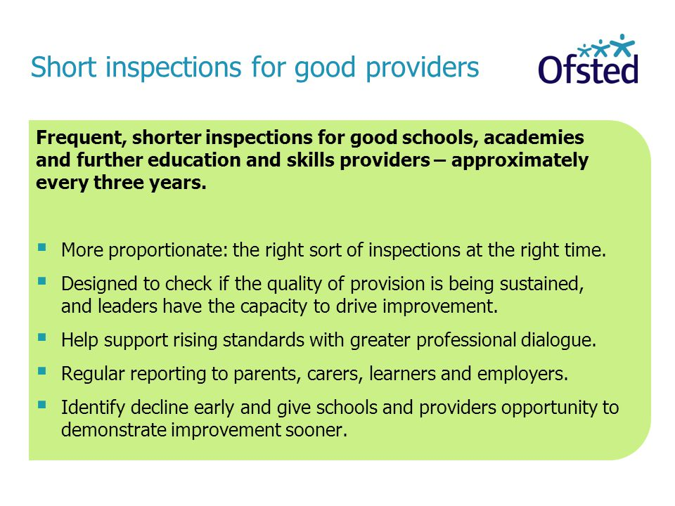 Short inspections for good providers Frequent, shorter inspections for good schools, academies and further education and skills providers – approximately every three years.