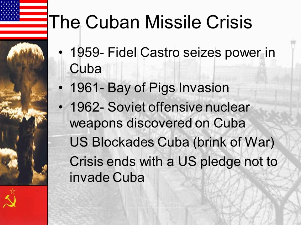 The Cuban Missile Crisis Fidel Castro seizes power in Cuba Bay of Pigs Invasion Soviet offensive nuclear weapons discovered on Cuba US Blockades Cuba (brink of War) Crisis ends with a US pledge not to invade Cuba