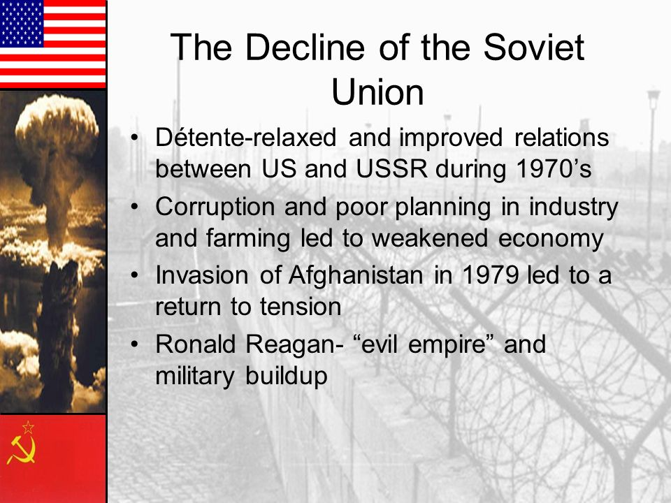 The Decline of the Soviet Union Détente-relaxed and improved relations between US and USSR during 1970's Corruption and poor planning in industry and farming led to weakened economy Invasion of Afghanistan in 1979 led to a return to tension Ronald Reagan- evil empire and military buildup