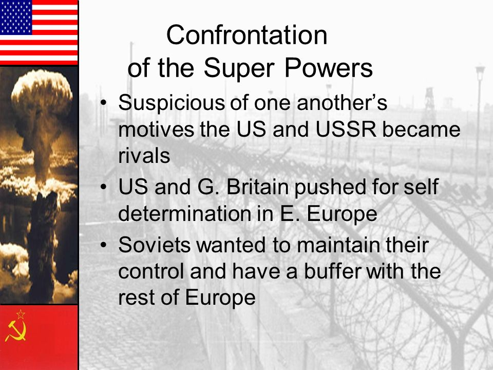 Confrontation of the Super Powers Suspicious of one another's motives the US and USSR became rivals US and G.
