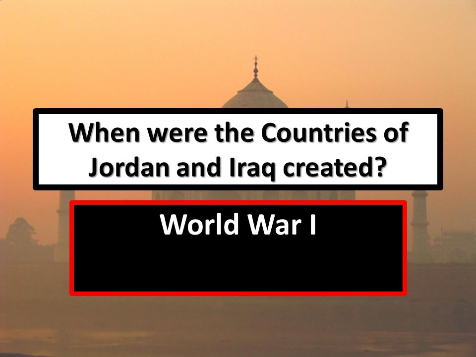 When were the Countries of Jordan and Iraq created World War I