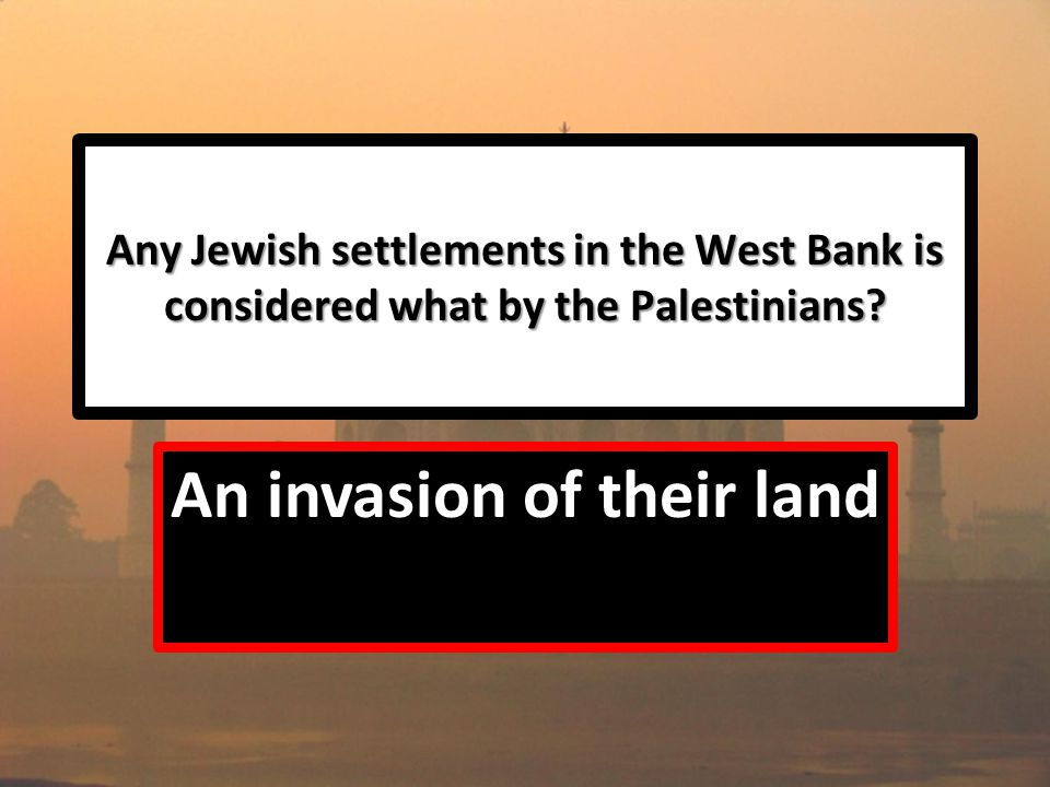 Any Jewish settlements in the West Bank is considered what by the Palestinians.