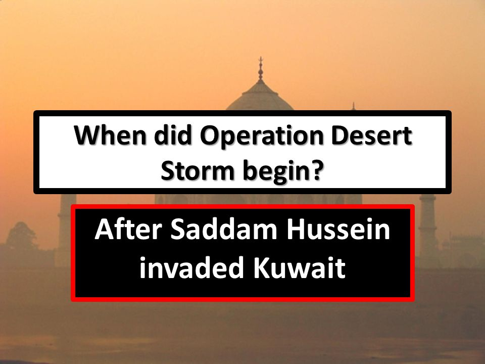 When did Operation Desert Storm begin After Saddam Hussein invaded Kuwait