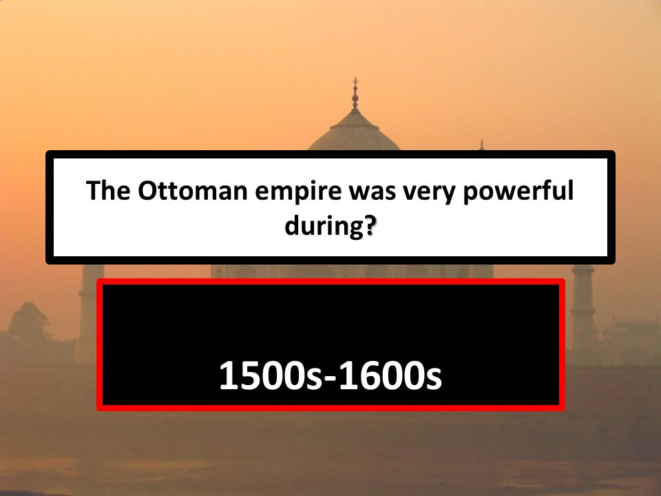 The Ottoman empire was very powerful during 1500s-1600s