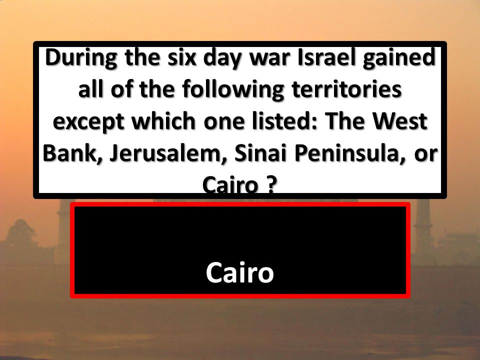 During the six day war Israel gained all of the following territories except which one listed: The West Bank, Jerusalem, Sinai Peninsula, or Cairo .